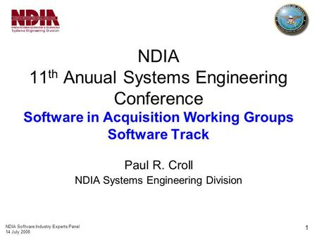 NDIA Software Industry Experts Panel 14 July 2008 1 NDIA 11 th Anuual Systems Engineering Conference Software in Acquisition Working Groups Software Track.