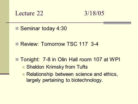 Lecture 223/18/05 Seminar today 4:30 Review: Tomorrow TSC 117 3-4 Tonight: 7-8 in Olin Hall room 107 at WPI Sheldon Krimsky from Tufts Relationship between.