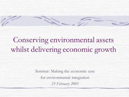 Conserving environmental assets whilst delivering economic growth Seminar: Making the economic case for environmental integration 23 February 2005.
