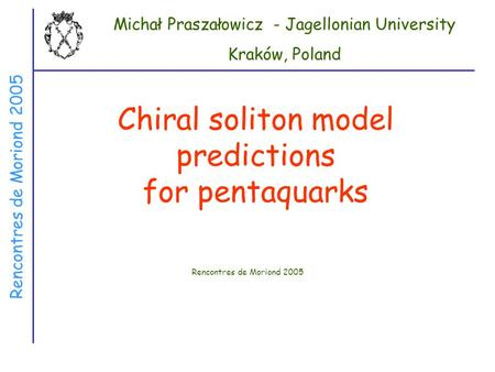 Rencontres de Moriond 2005 Chiral soliton model predictions for pentaquarks Rencontres de Moriond 2005 Michał Praszałowicz - Jagellonian University Kraków,