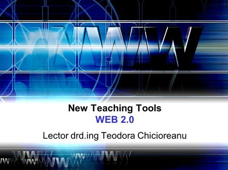 New Teaching Tools WEB 2.0 Lector drd.ing Teodora Chicioreanu.