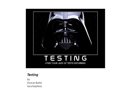 Testing by Duncan Butler Sara Stephens. Too much to cover.