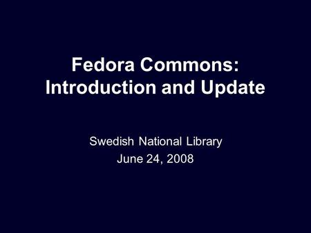Fedora Commons: Introduction and Update Swedish National Library June 24, 2008.