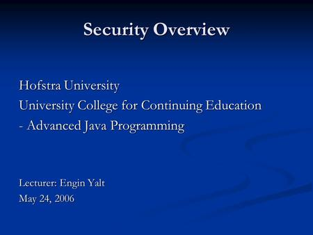 Security Overview Hofstra University University College for Continuing Education - Advanced Java Programming Lecturer: Engin Yalt May 24, 2006.