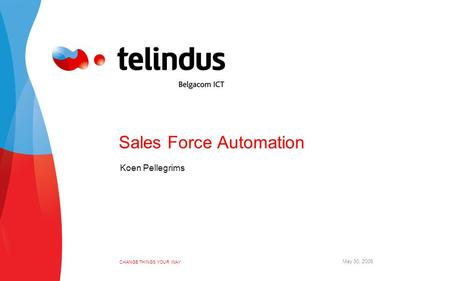 CHANGE THINGS YOUR WAY May 30, 2006 Sales Force Automation Koen Pellegrims.