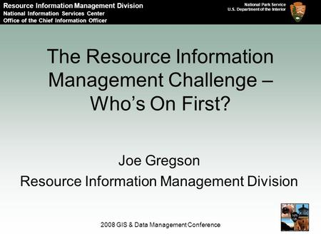 National Park Service U.S. Department of the Interior 2008 GIS & Data Management Conference The Resource Information Management Challenge – Who's On First?