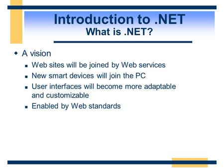 Introduction to.NET What is.NET?  A vision Web sites will be joined by Web services New smart devices will join the PC User interfaces will become more.