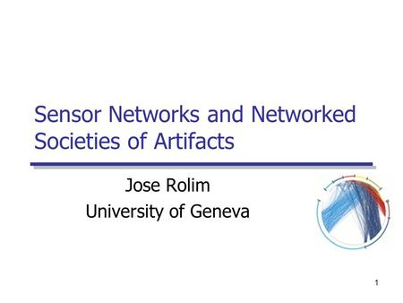 1 Sensor Networks and Networked Societies of Artifacts Jose Rolim University of Geneva.