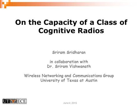 June 4, 2015 On the Capacity of a Class of Cognitive Radios Sriram Sridharan in collaboration with Dr. Sriram Vishwanath Wireless Networking and Communications.