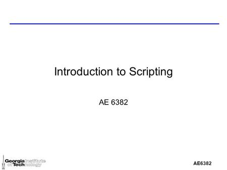 AE6382 Introduction to Scripting AE 6382. What is a scripting l Scripting is the process of programming using a scripting <strong>language</strong> l A scripting <strong>language</strong>,