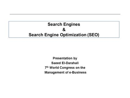 Search Engines & Search Engine Optimization (SEO) Presentation by Saeed El-Darahali 7 th World Congress on the Management of e-Business.