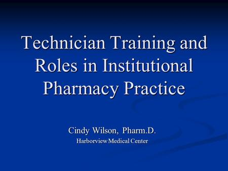Technician Training and Roles in Institutional Pharmacy Practice Cindy Wilson, Pharm.D. Harborview Medical Center.