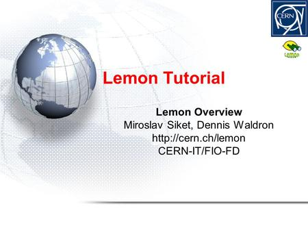 Lemon <strong>Tutorial</strong> Lemon Overview Miroslav Siket, Dennis Waldron CERN-IT/FIO-FD.