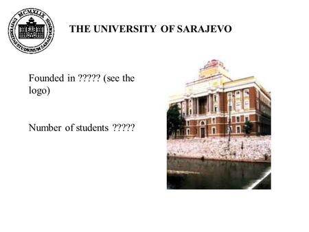 THE UNIVERSITY OF SARAJEVO Founded in ????? (see the logo) Number of students ?????