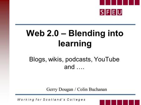 W o r k i n g f o r S c o t l a n d ' s C o l l e g e s Web 2.0 – Blending into learning Blogs, wikis, podcasts, YouTube and …. Gerry Dougan / Colin Buchanan.