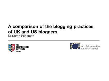 A comparison of the blogging practices of UK and US bloggers Dr Sarah Pedersen.