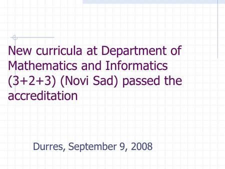 New curricula at Department of Mathematics and Informatics (3+2+3) (Novi Sad) passed the accreditation Durres, September 9, 2008.