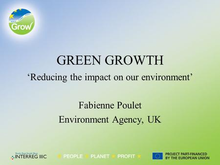 GREEN GROWTH 'Reducing the impact on our environment' Fabienne Poulet Environment Agency, UK.