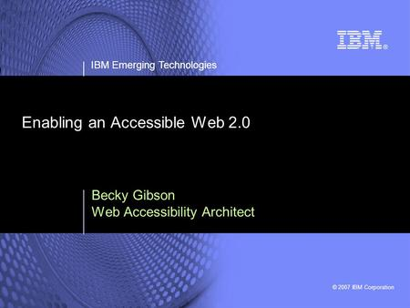 © 2007 IBM Corporation IBM Emerging Technologies Enabling an Accessible Web 2.0 Becky Gibson Web Accessibility Architect.