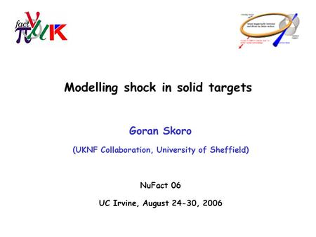 Modelling shock in solid targets Goran Skoro (UKNF Collaboration, University of Sheffield) NuFact 06 UC Irvine, August 24-30, 2006.