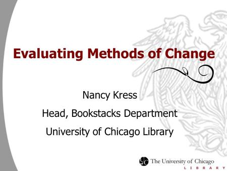 Evaluating Methods of Change Nancy Kress Head, Bookstacks Department University of Chicago Library.