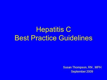 Hepatitis C Best Practice Guidelines Susan Thompson, RN, MPH September 2009.