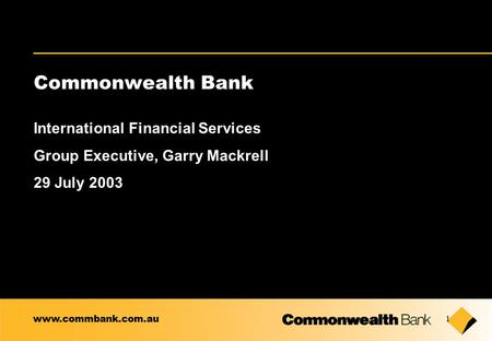 1 Commonwealth Bank International Financial Services Group Executive, Garry Mackrell 29 July 2003 www.commbank.com.au.