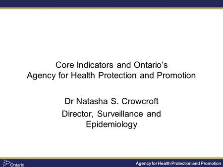Agency for Health Protection and Promotion Core Indicators and Ontario's Agency for Health Protection and Promotion Dr Natasha S. Crowcroft Director, Surveillance.