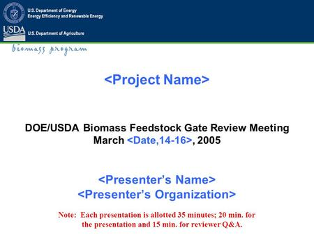 DOE/USDA Biomass Feedstock Gate Review Meeting March, 2005 Note: Each presentation is allotted 35 minutes; 20 min. for the presentation and 15 min. for.