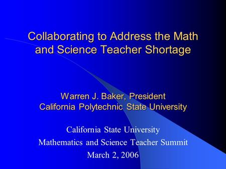 Collaborating to Address the Math and Science Teacher Shortage Warren J. Baker, President California Polytechnic State University California State University.