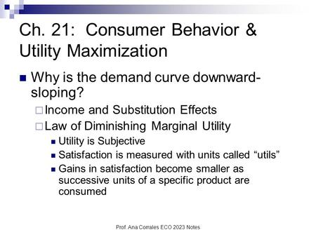 Prof. Ana Corrales ECO 2023 Notes Ch. 21: Consumer Behavior & Utility Maximization Why is the demand curve downward- sloping?  Income and Substitution.