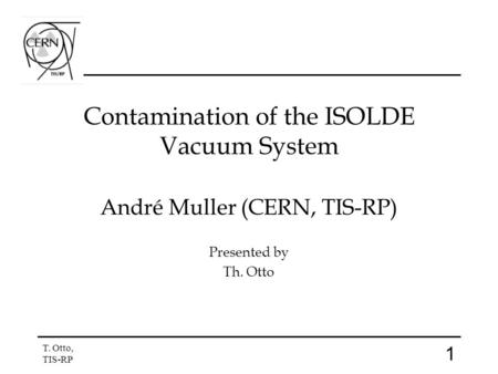 1 T. Otto, TIS-RP Contamination of the ISOLDE Vacuum System André Muller (CERN, TIS-RP) Presented by Th. Otto.