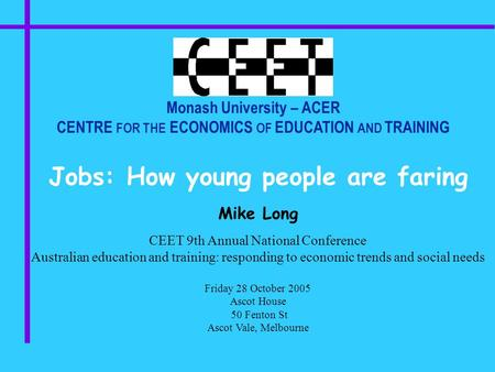 Monash University – ACER CENTRE FOR THE ECONOMICS OF EDUCATION AND TRAINING Jobs: How young people are faring Mike Long CEET 9th Annual National Conference.