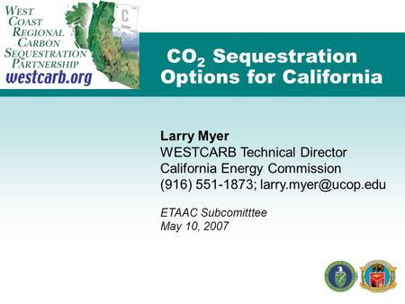 CO 2 Sequestration Options for California Larry Myer WESTCARB Technical Director California Energy Commission (916) 551-1873; ETAAC.