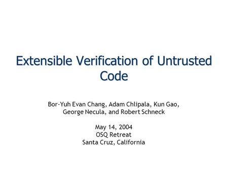 Extensible Verification of Untrusted Code Bor-Yuh Evan Chang, Adam Chlipala, Kun Gao, George Necula, and Robert Schneck May 14, 2004 OSQ Retreat Santa.