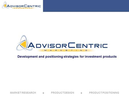 MARKET RESEARCH ■ PRODUCT DESIGN ■ PRODUCT POSITIONING Development and positioning strategies for investment products.
