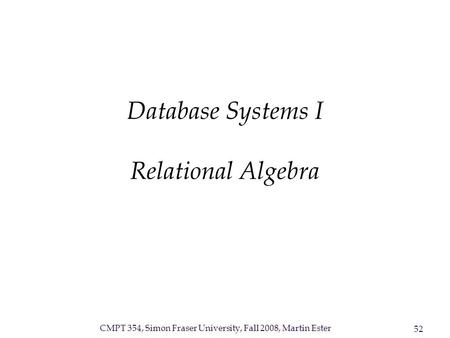 CMPT 354, Simon Fraser University, Fall 2008, Martin Ester 52 Database Systems I Relational Algebra.