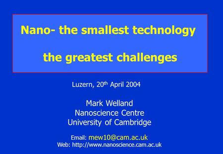 Mark Welland Nanoscience Centre University of Cambridge   Web:  Nano- the smallest technology the.