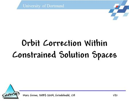 University of Dortmund Marc Grewe, IWBS 2004, Grindelwald, CH 1/21 Orbit Correction Within Constrained Solution Spaces.