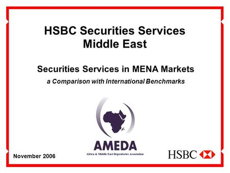 November 2006 HSBC Securities Services Middle East Securities Services in MENA Markets a Comparison with International Benchmarks.
