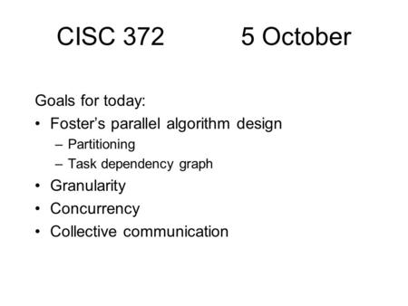 CISC 372 5 October Goals for today: Foster's parallel algorithm design –Partitioning –Task dependency graph Granularity Concurrency Collective communication.
