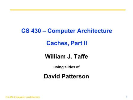 CS 430 Computer Architecture 1 CS 430 – Computer Architecture Caches, Part II William J. Taffe using slides of David Patterson.