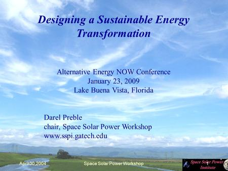 April 30,2004Space <strong>Solar</strong> <strong>Power</strong> Workshop1 Designing a Sustainable Energy Transformation Alternative Energy NOW Conference January 23, 2009 Lake Buena Vista,
