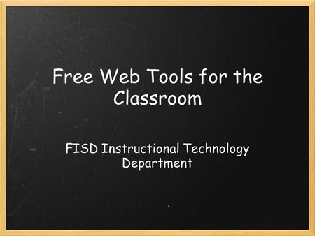 Free Web Tools for the Classroom FISD Instructional Technology Department.