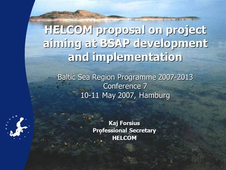 HELCOM proposal on project aiming at BSAP development and implementation Baltic Sea Region Programme 2007-2013 Conference 7 10-11 May 2007, Hamburg HELCOM.