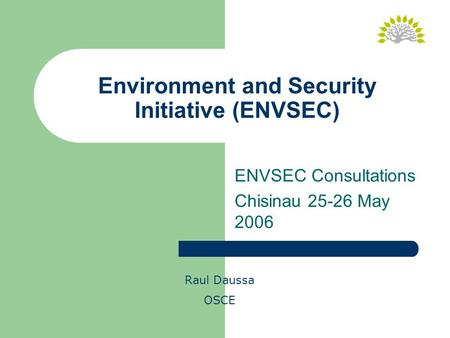 Environment and Security Initiative (ENVSEC) Raul Daussa OSCE ENVSEC Consultations Chisinau 25-26 May 2006.