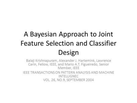 A Bayesian Approach to Joint Feature Selection and Classifier Design Balaji Krishnapuram, Alexander J. Hartemink, Lawrence Carin, Fellow, IEEE, and Mario.