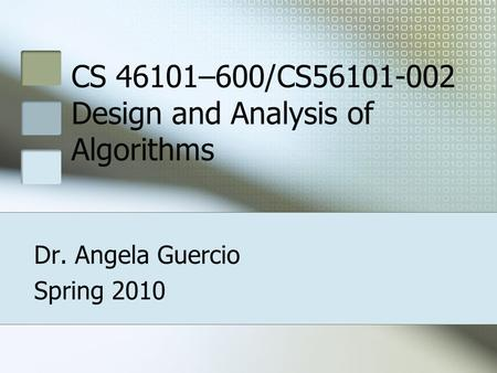 CS 46101–600/CS56101-002 Design and Analysis of Algorithms Dr. Angela Guercio Spring 2010.