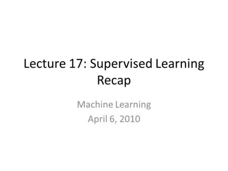 Lecture 17: Supervised Learning Recap Machine Learning April 6, 2010.