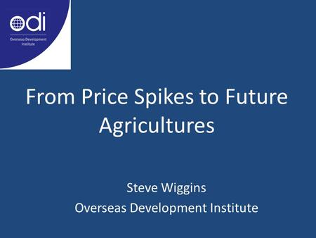 From Price Spikes to Future Agricultures Steve Wiggins Overseas Development Institute.
